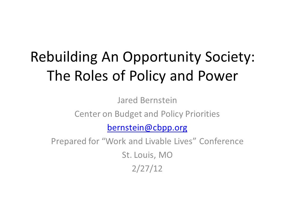 Rebuilding An Opportunity Society: The Roles of Policy and Power Jared Bernstein Center on Budget and Policy Priorities bernstein@cbpp.org Prepared for Work and Livable Lives Conference St.