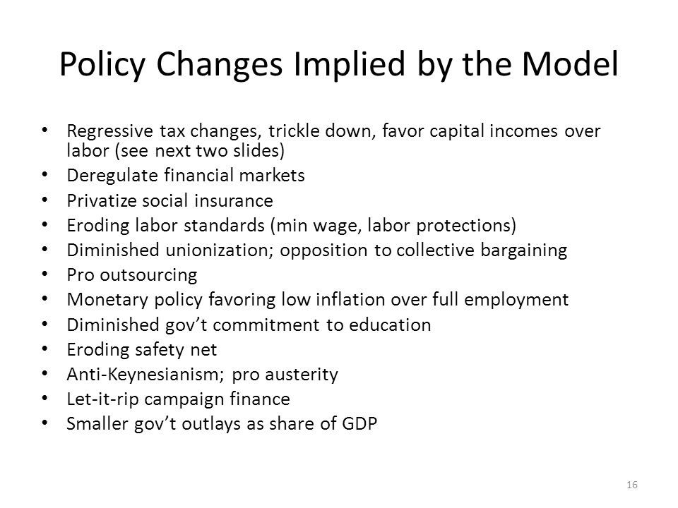 Policy Changes Implied by the Model Regressive tax changes, trickle down, favor capital incomes over labor (see next two slides) Deregulate financial markets Privatize social insurance Eroding labor standards (min wage, labor protections) Diminished unionization; opposition to collective bargaining Pro outsourcing Monetary policy favoring low inflation over full employment Diminished gov't commitment to education Eroding safety net Anti-Keynesianism; pro austerity Let-it-rip campaign finance Smaller gov't outlays as share of GDP 16