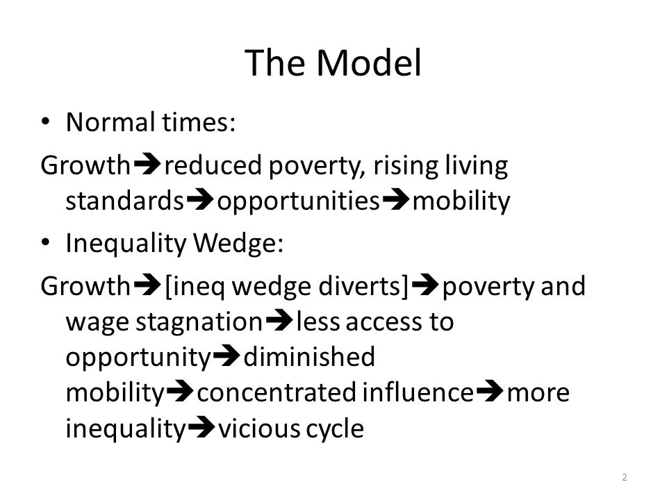 The Model Normal times: Growth  reduced poverty, rising living standards  opportunities  mobility Inequality Wedge: Growth  [ineq wedge diverts]  poverty and wage stagnation  less access to opportunity  diminished mobility  concentrated influence  more inequality  vicious cycle 2