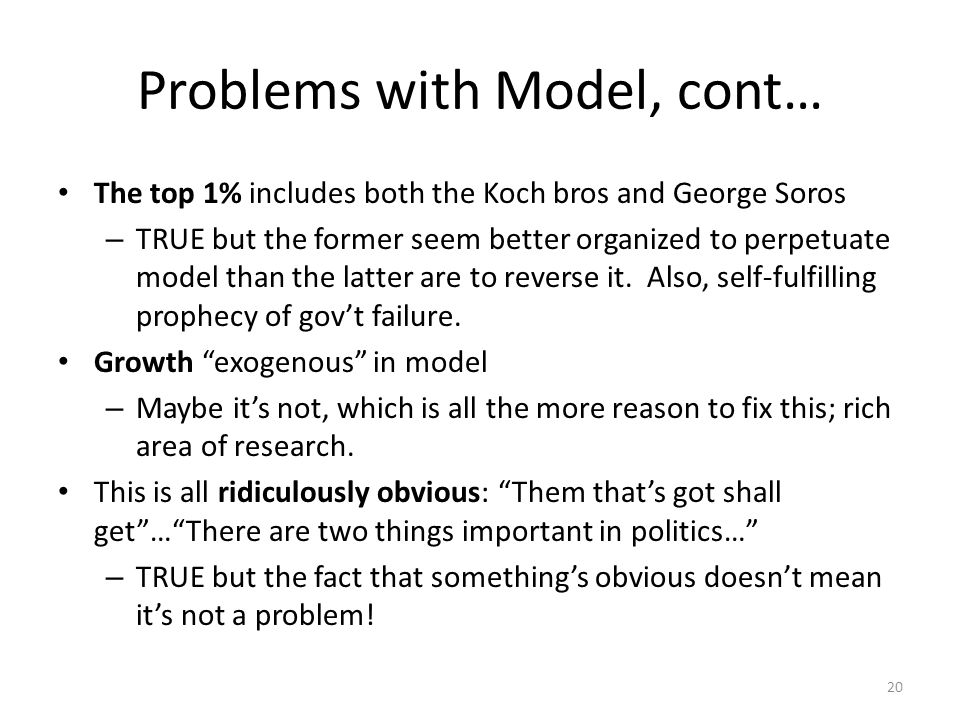 Problems with Model, cont… The top 1% includes both the Koch bros and George Soros – TRUE but the former seem better organized to perpetuate model than the latter are to reverse it.