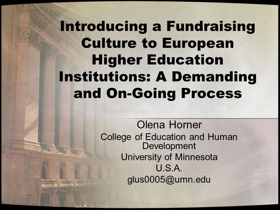 Introducing a Fundraising Culture to European Higher Education Institutions: A Demanding and On-Going Process Olena Horner College of Education and Hu