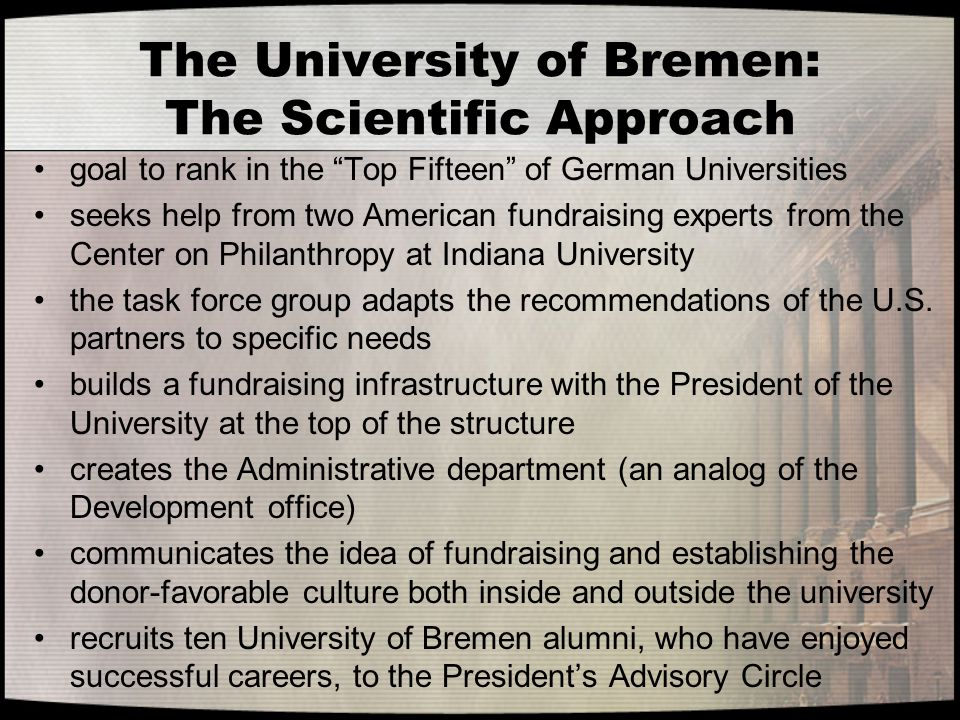 The University of Bremen: The Scientific Approach goal to rank in the Top Fifteen of German Universities seeks help from two American fundraising experts from the Center on Philanthropy at Indiana University the task force group adapts the recommendations of the U.S.