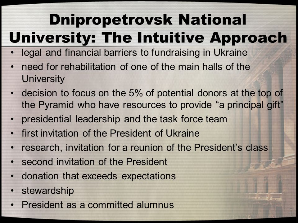 Dnipropetrovsk National University: The Intuitive Approach legal and financial barriers to fundraising in Ukraine need for rehabilitation of one of the main halls of the University decision to focus on the 5% of potential donors at the top of the Pyramid who have resources to provide a principal gift presidential leadership and the task force team first invitation of the President of Ukraine research, invitation for a reunion of the President's class second invitation of the President donation that exceeds expectations stewardship President as a committed alumnus