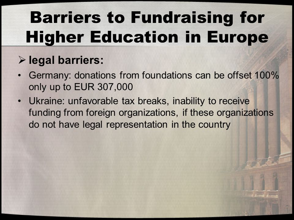 Barriers to Fundraising for Higher Education in Europe  legal barriers: Germany: donations from foundations can be offset 100% only up to EUR 307,000 Ukraine: unfavorable tax breaks, inability to receive funding from foreign organizations, if these organizations do not have legal representation in the country