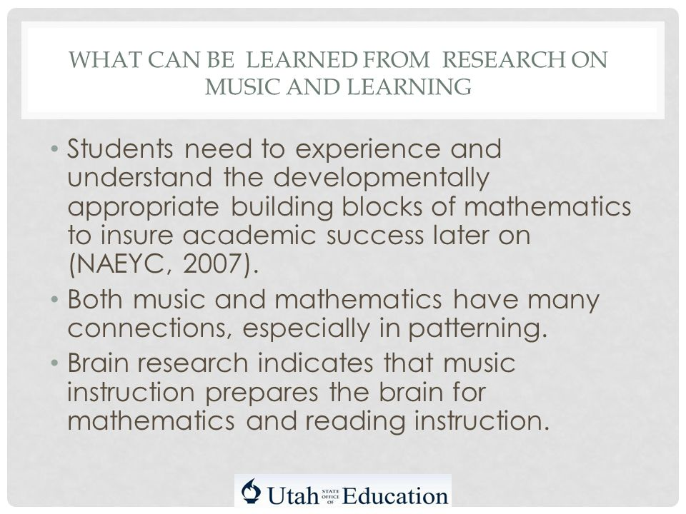 WHAT CAN BE LEARNED FROM RESEARCH ON MUSIC AND LEARNING Students need to experience and understand the developmentally appropriate building blocks of mathematics to insure academic success later on (NAEYC, 2007).