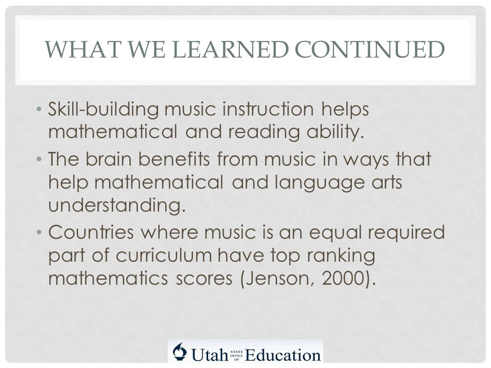 WHAT WE LEARNED CONTINUED Skill-building music instruction helps mathematical and reading ability.