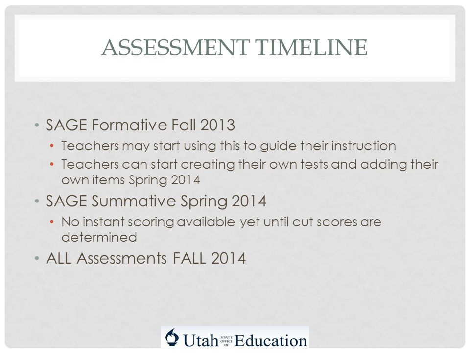 ASSESSMENT TIMELINE SAGE Formative Fall 2013 Teachers may start using this to guide their instruction Teachers can start creating their own tests and adding their own items Spring 2014 SAGE Summative Spring 2014 No instant scoring available yet until cut scores are determined ALL Assessments FALL 2014