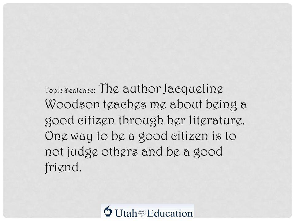 Topic Sentence: The author Jacqueline Woodson teaches me about being a good citizen through her literature.