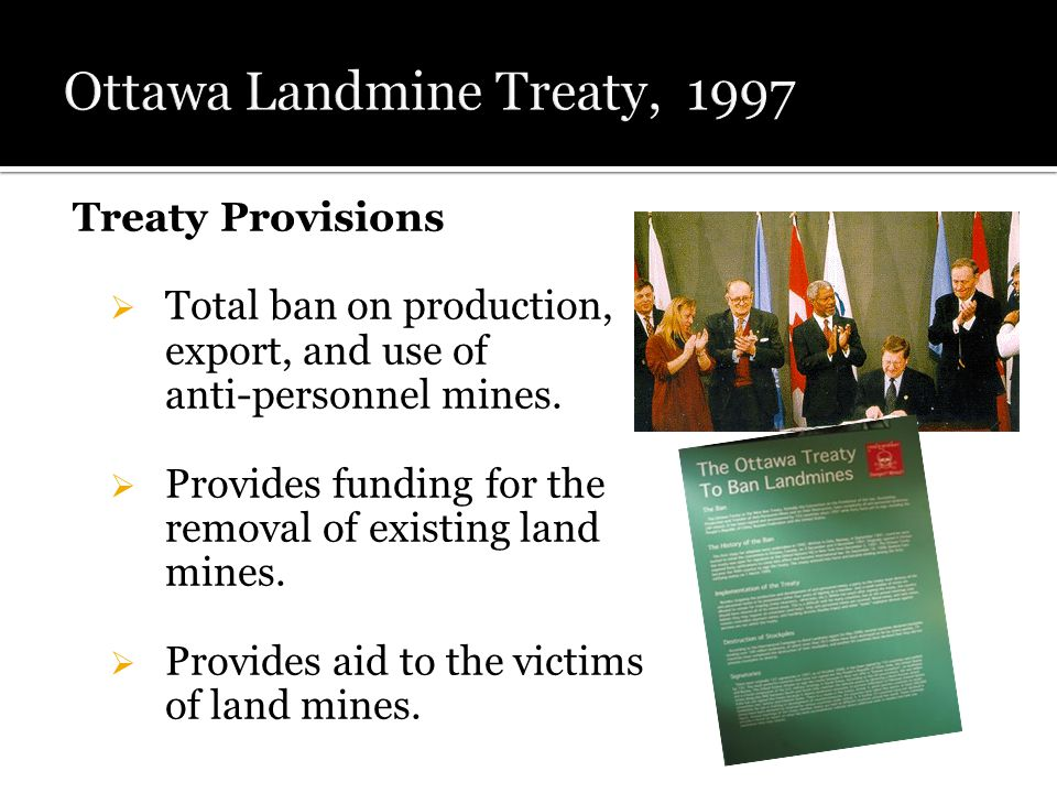 Treaty Provisions  Total ban on production, export, and use of anti-personnel mines.