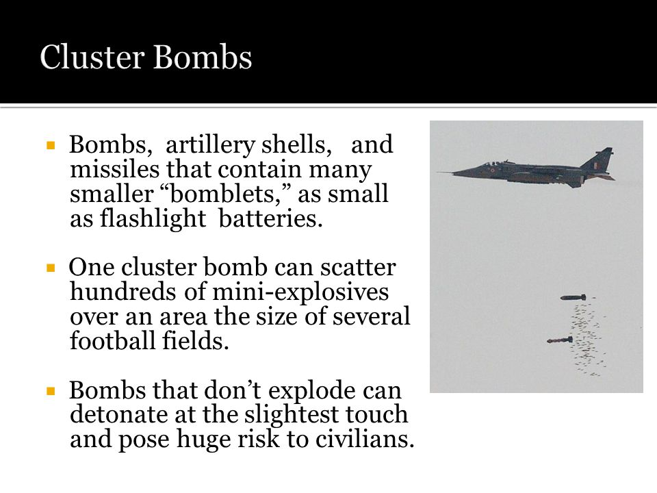  Bombs, artillery shells, and missiles that contain many smaller bomblets, as small as flashlight batteries.