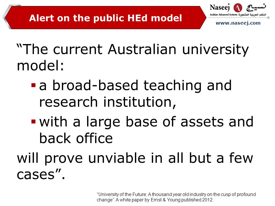 www.naseej.com Alert on the public HEd model The current Australian university model:  a broad-based teaching and research institution,  with a large base of assets and back office will prove unviable in all but a few cases .