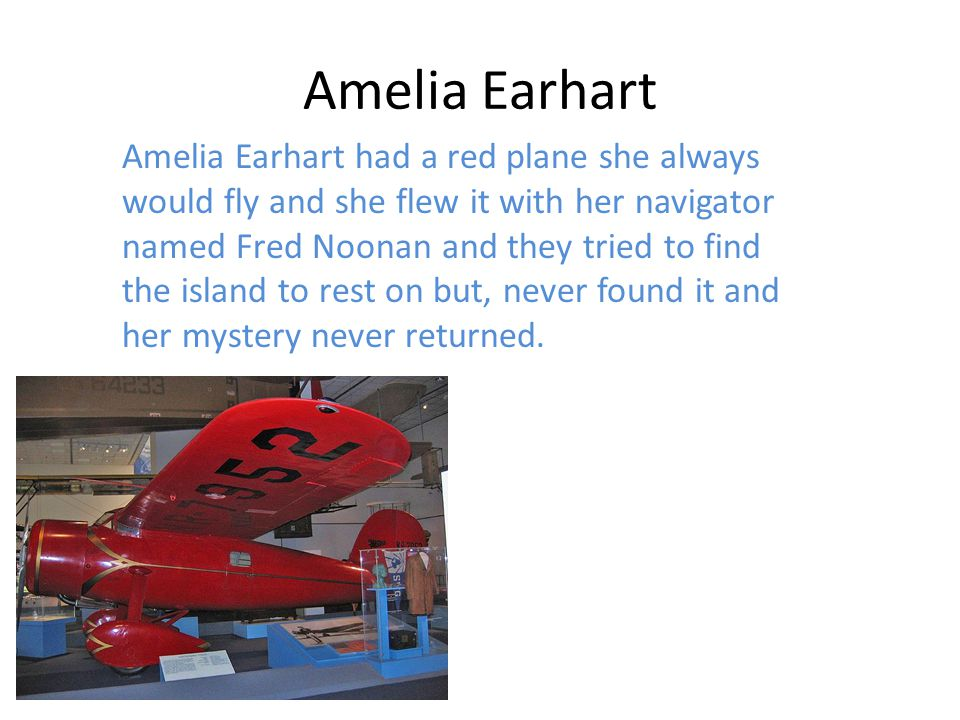 Amelia Earhart Amelia flew from California to Hawaii and she was the only girl to fly an airplane solo and her navigator Fred Noonan, she never made it around the world her mystery hasn't returned yet.