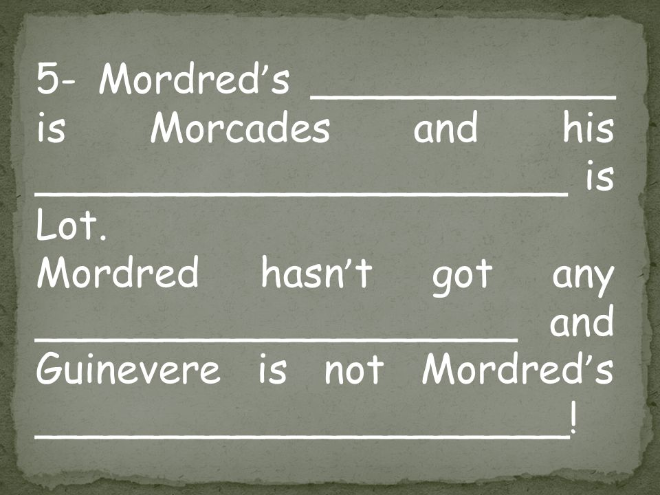 5- Mordred ' s ____________ is Morcades and his _____________________ is Lot. Mordred hasn ' t got any ___________________ and Guinevere is not Mordre