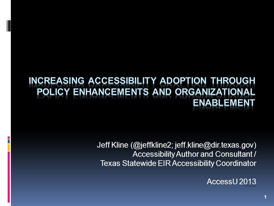 1 Jeff Kline (@jeffkline2; jeff.kline@dir.texas.gov) Accessibility Author and Consultant / Texas Statewide EIR Accessibility Coordinator AccessU 2013 Note: Refer to speaker notes if you have problems viewing presentation slides