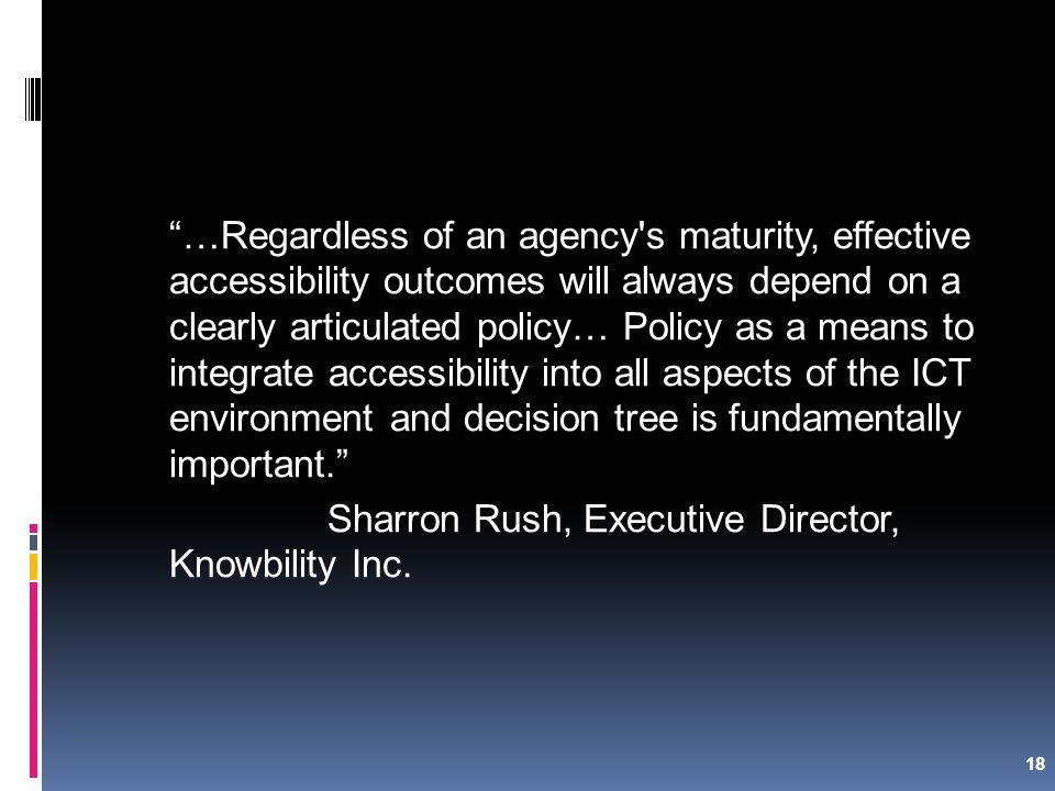 18 …Regardless of an agency s maturity, effective accessibility outcomes will always depend on a clearly articulated policy… Policy as a means to integrate accessibility into all aspects of the ICT environment and decision tree is fundamentally important. Sharron Rush, Executive Director, Knowbility Inc.
