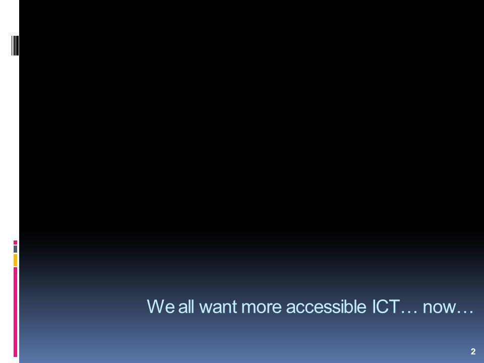2 We all want more accessible ICT… now…