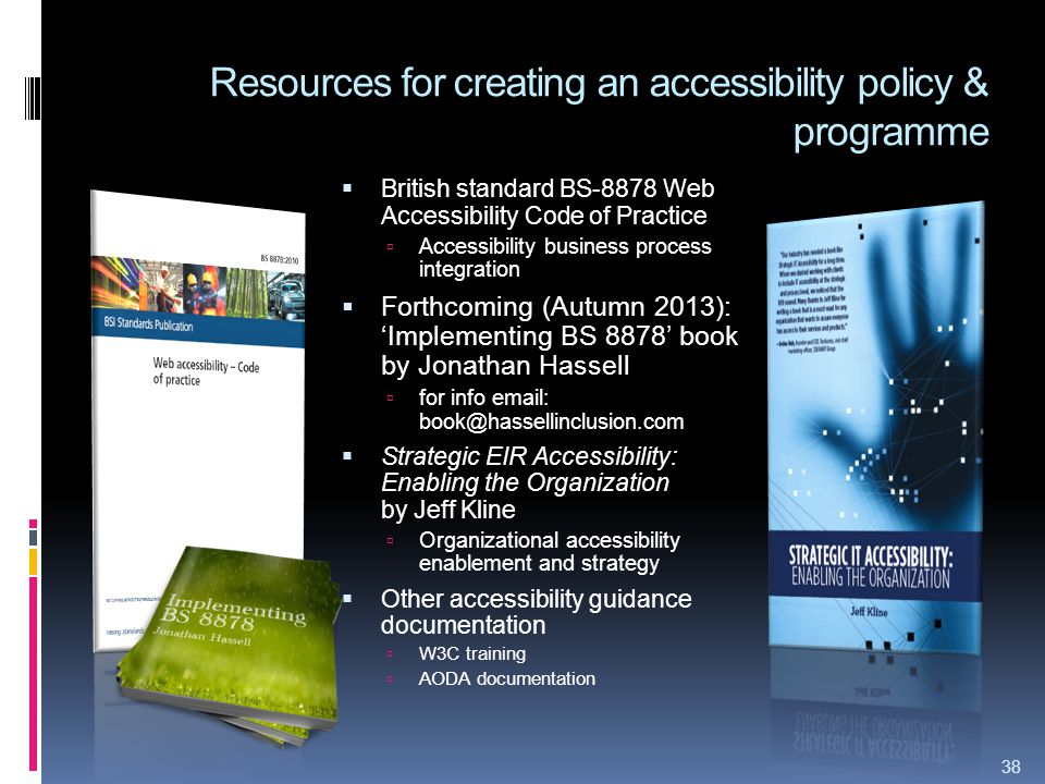 38 Resources for creating an accessibility policy & programme  British standard BS-8878 Web Accessibility Code of Practice  Accessibility business process integration  Forthcoming (Autumn 2013): 'Implementing BS 8878' book by Jonathan Hassell  for info email: book@hassellinclusion.com  Strategic EIR Accessibility: Enabling the Organization by Jeff Kline  Organizational accessibility enablement and strategy  Other accessibility guidance documentation  W3C training  AODA documentation