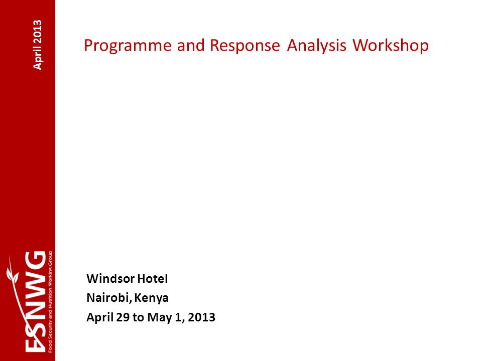 April 2013 Programme and Response Analysis Workshop Windsor Hotel Nairobi, Kenya April 29 to May 1, 2013
