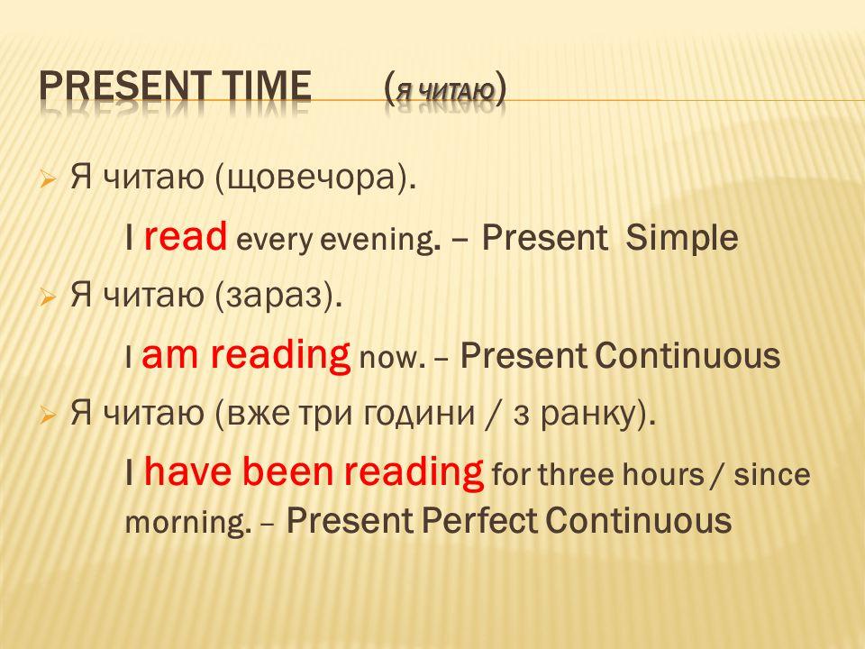  Я читаю (щовечора). I read every evening. – Present Simple  Я читаю (зараз).