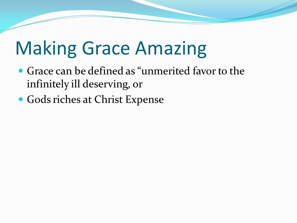 Making Grace Amazing Grace can be defined as unmerited favor to the infinitely ill deserving, or Gods riches at Christ Expense