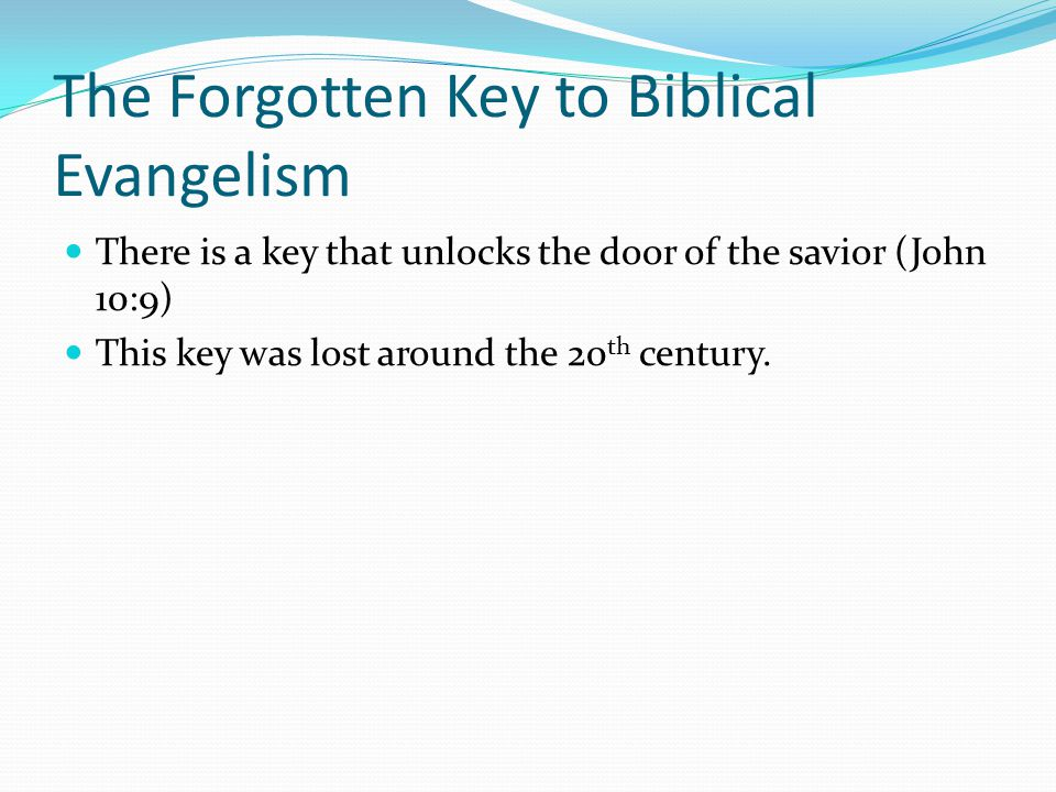 The Forgotten Key to Biblical Evangelism There is a key that unlocks the door of the savior (John 10:9) This key was lost around the 20 th century.