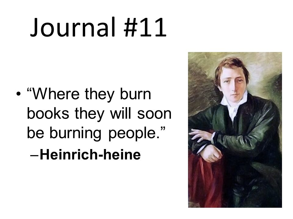 Journal #11 Where they burn books they will soon be burning people. –Heinrich-heine