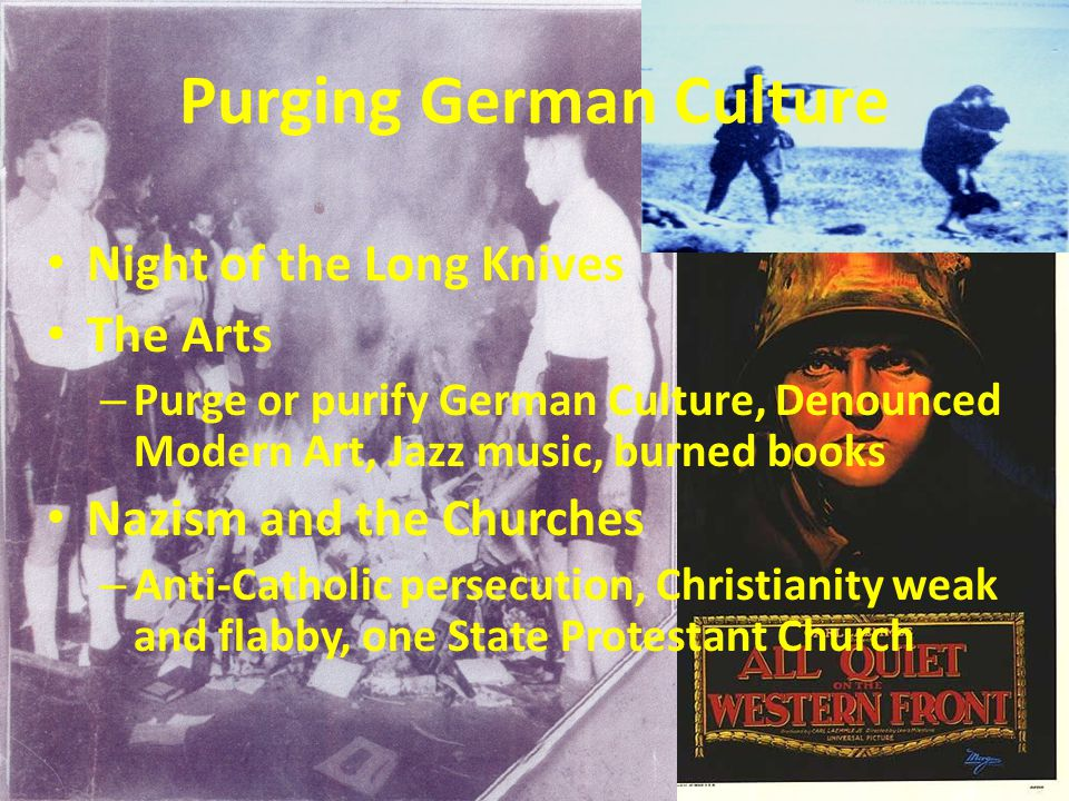 Purging German Culture Night of the Long Knives The Arts – Purge or purify German Culture, Denounced Modern Art, Jazz music, burned books Nazism and the Churches – Anti-Catholic persecution, Christianity weak and flabby, one State Protestant Church