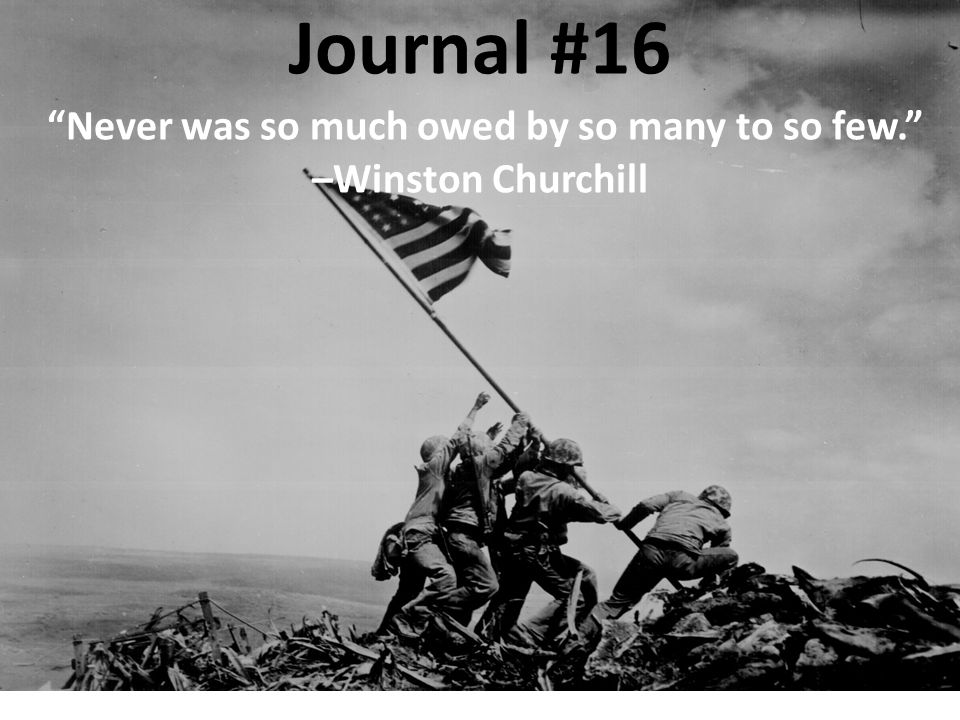 Journal #16 Never was so much owed by so many to so few. –Winston Churchill