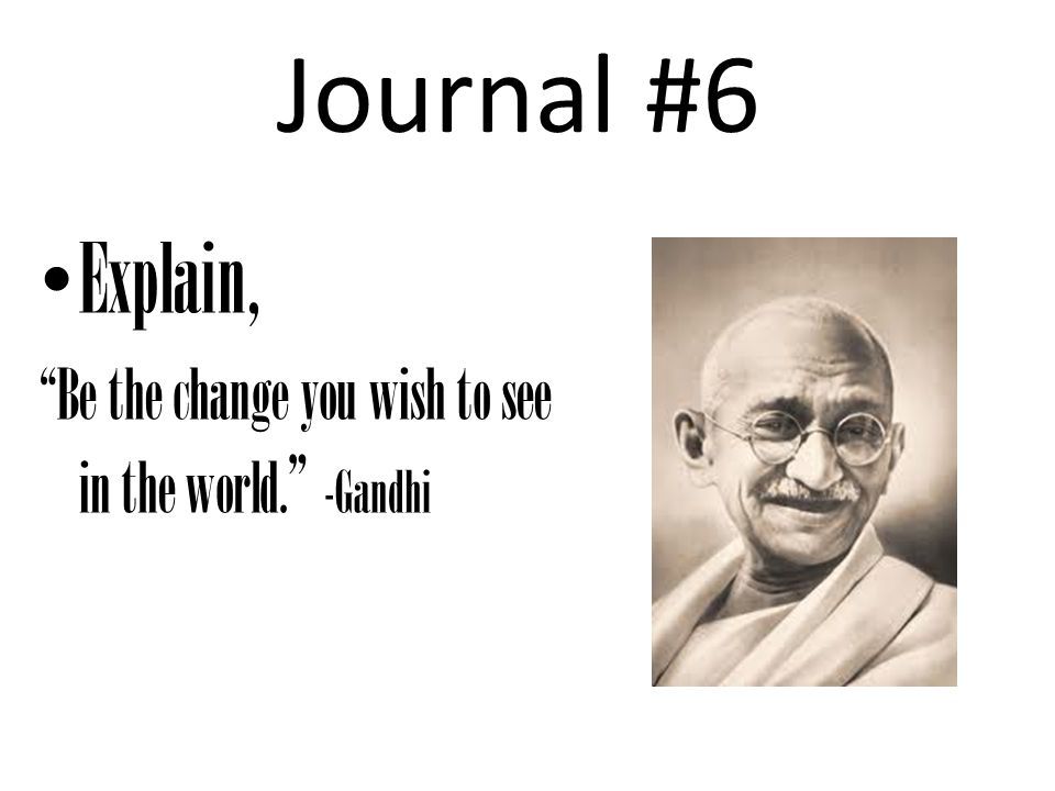 Journal #6 Explain, Be the change you wish to see in the world. -Gandhi