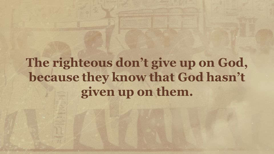 The righteous don't give up on God, because they know that God hasn't given up on them.