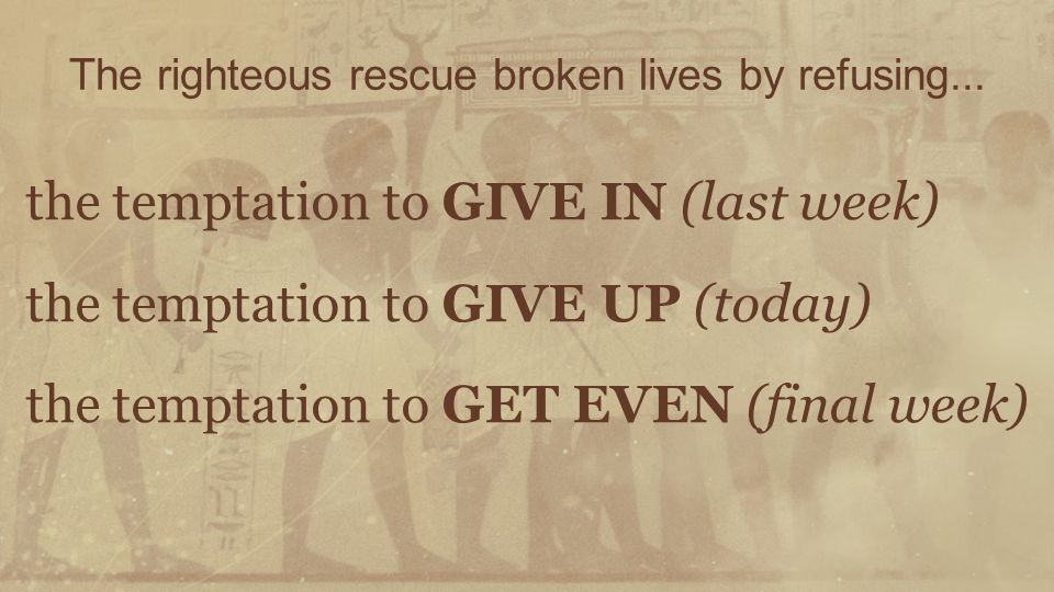 The righteous rescue broken lives by refusing... the temptation to GIVE IN (last week) the temptation to GIVE UP (today) the temptation to GET EVEN (f