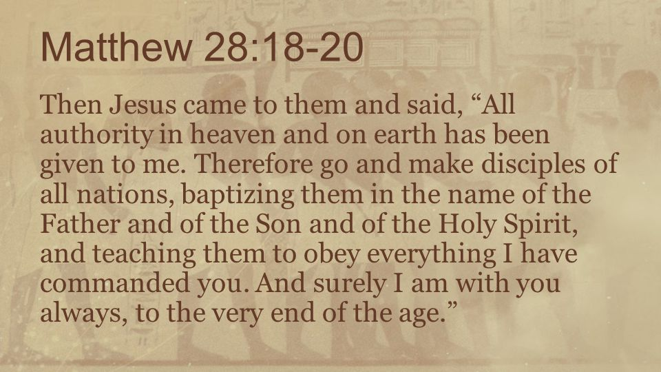 """Matthew 28:18-20 Then Jesus came to them and said, """"All authority in heaven and on earth has been given to me. Therefore go and make disciples of all"""