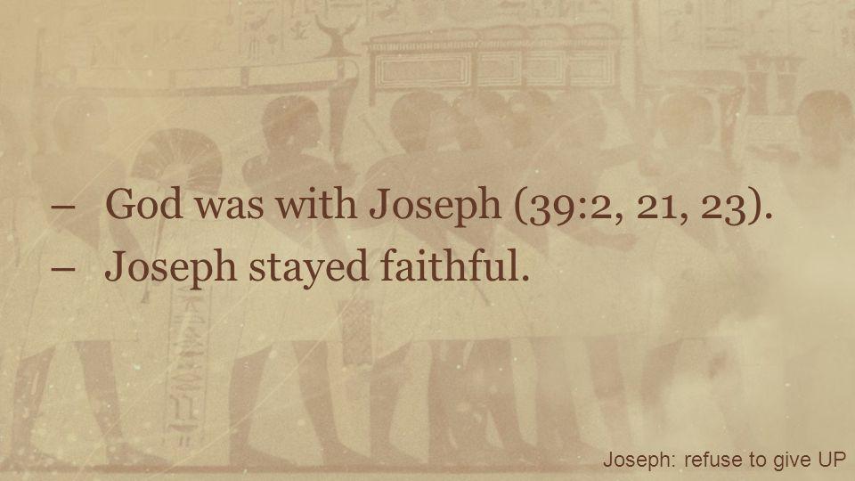 – God was with Joseph (39:2, 21, 23). – Joseph stayed faithful. Joseph: refuse to give UP