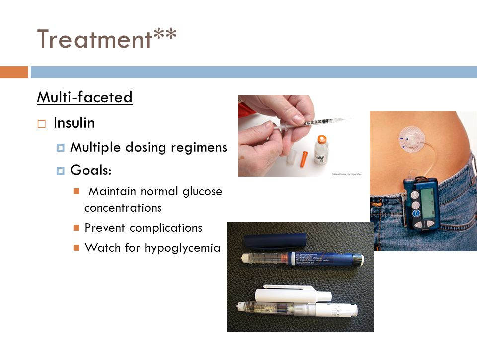 Treatment** Multi-faceted  Insulin  Multiple dosing regimens  Goals: Maintain normal glucose concentrations Prevent complications Watch for hypogly