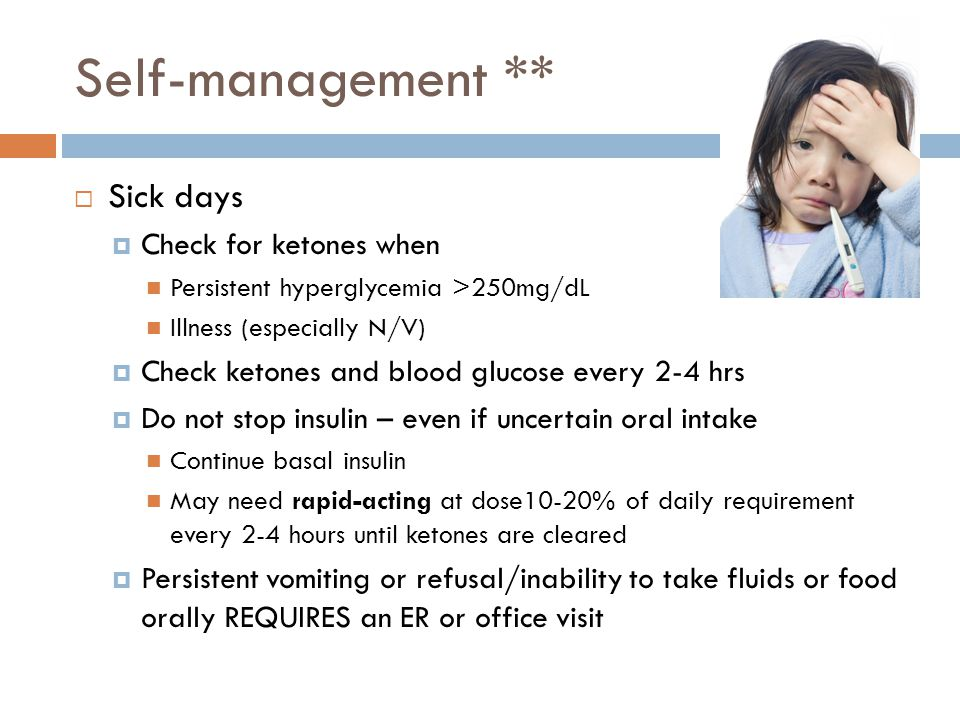 Self-management **  Sick days  Check for ketones when Persistent hyperglycemia >250mg/dL Illness (especially N/V)  Check ketones and blood glucose