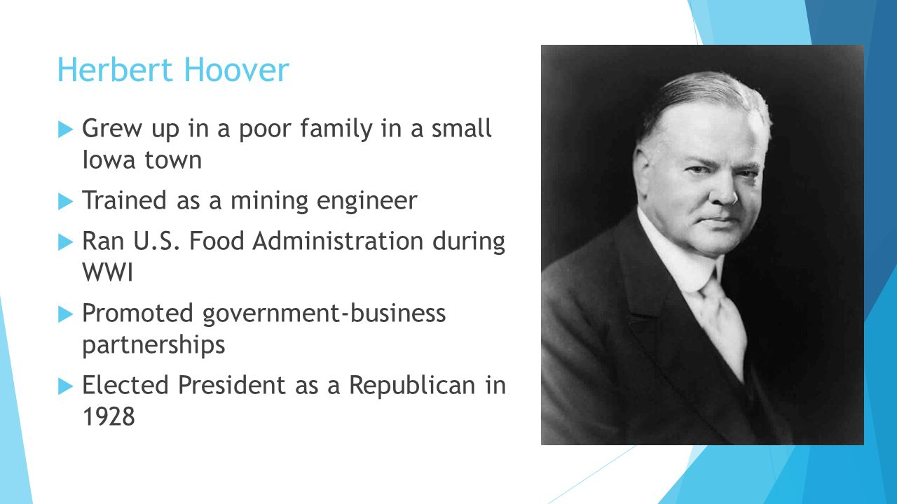 Herbert Hoover  Grew up in a poor family in a small Iowa town  Trained as a mining engineer  Ran U.S. Food Administration during WWI  Promoted gov