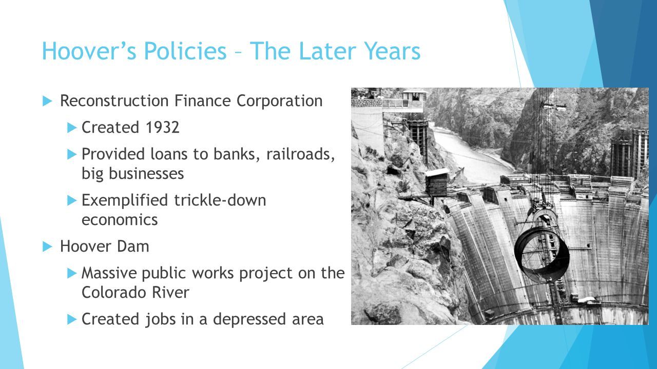Hoover's Policies – The Later Years  Reconstruction Finance Corporation  Created 1932  Provided loans to banks, railroads, big businesses  Exempli