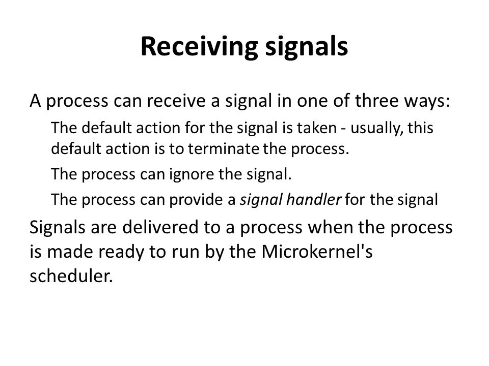 Receiving signals A process can receive a signal in one of three ways: The default action for the signal is taken - usually, this default action is to terminate the process.