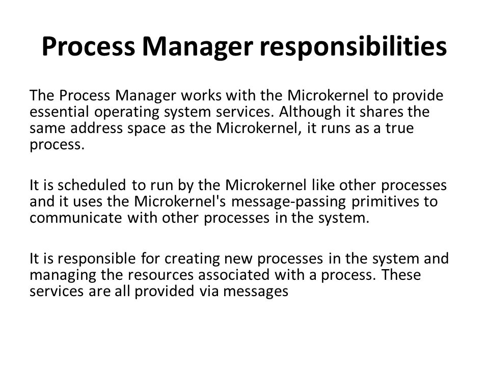 Process Manager responsibilities The Process Manager works with the Microkernel to provide essential operating system services.