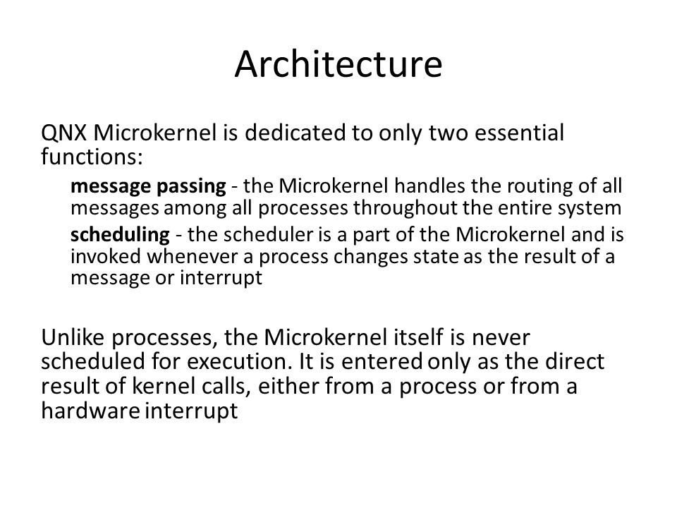 Architecture QNX Microkernel is dedicated to only two essential functions: message passing - the Microkernel handles the routing of all messages among all processes throughout the entire system scheduling - the scheduler is a part of the Microkernel and is invoked whenever a process changes state as the result of a message or interrupt Unlike processes, the Microkernel itself is never scheduled for execution.