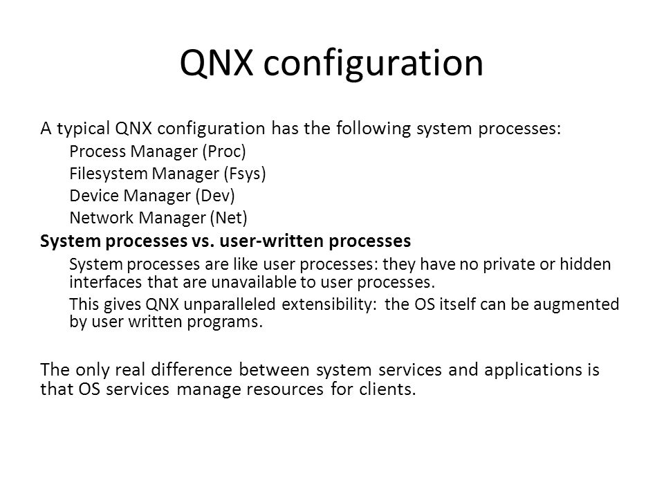 QNX configuration A typical QNX configuration has the following system processes: Process Manager (Proc) Filesystem Manager (Fsys) Device Manager (Dev) Network Manager (Net) System processes vs.