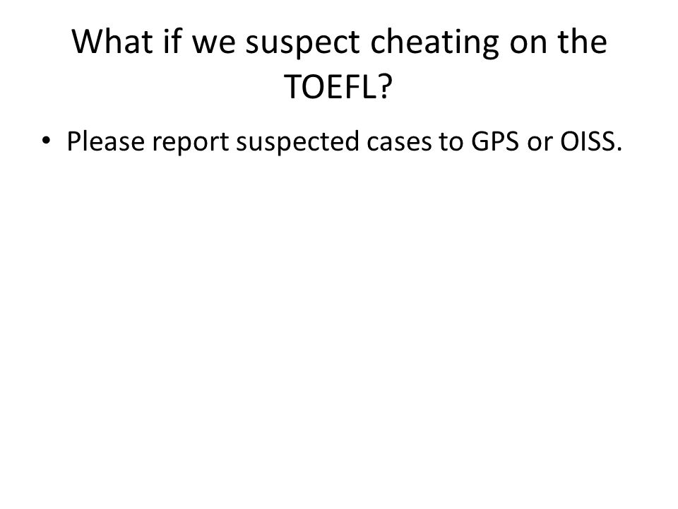 What if we suspect cheating on the TOEFL Please report suspected cases to GPS or OISS.