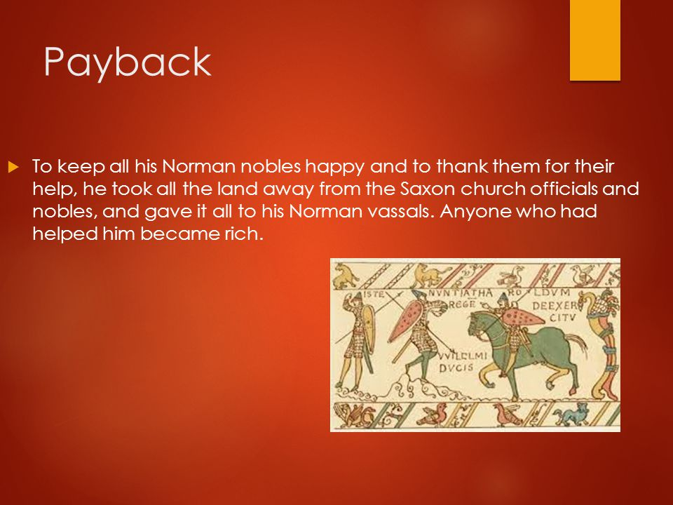 Payback  To keep all his Norman nobles happy and to thank them for their help, he took all the land away from the Saxon church officials and nobles,