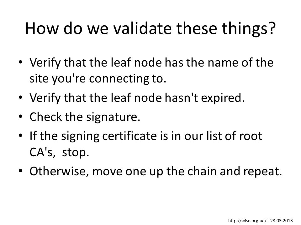 How do we validate these things? Verify that the leaf node has the name of the site you're connecting to. Verify that the leaf node hasn't expired. Ch