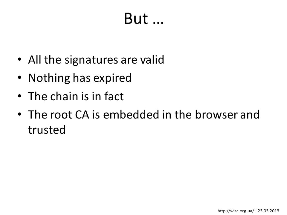 But … All the signatures are valid Nothing has expired The chain is in fact The root CA is embedded in the browser and trusted http://wisc.org.ua/ 23.