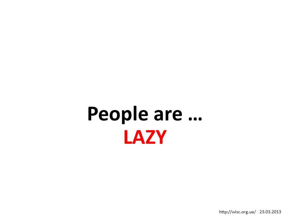 People are … LAZY http://wisc.org.ua/ 23.03.2013