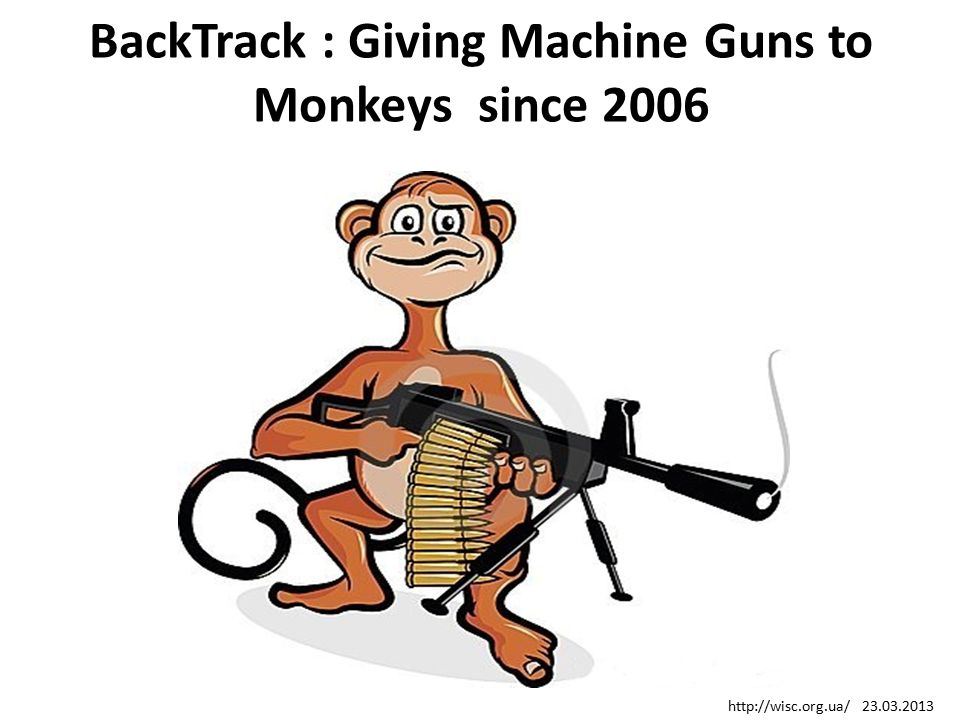 BackTrack : Giving Machine Guns to Monkeys since 2006 http://wisc.org.ua/ 23.03.2013