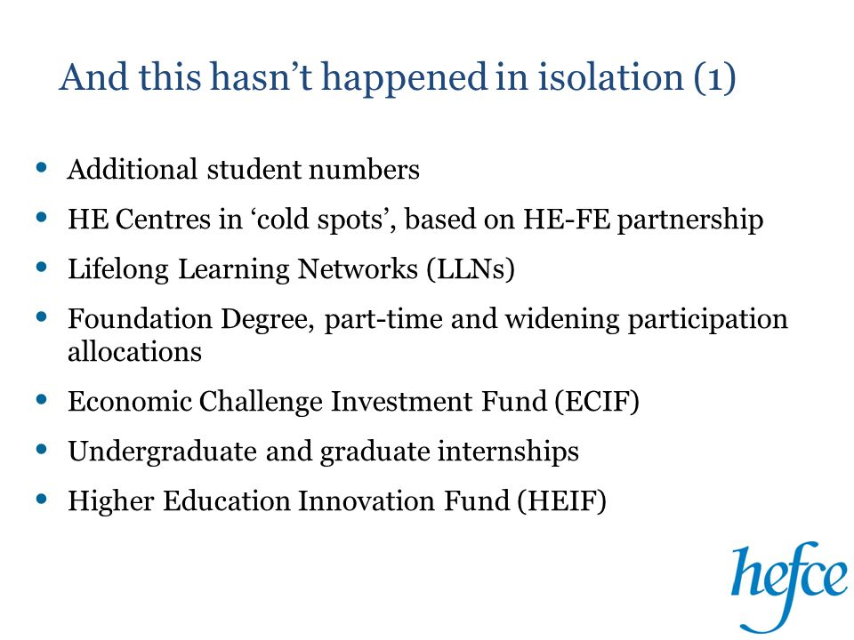 And this hasn't happened in isolation (1) Additional student numbers HE Centres in 'cold spots', based on HE-FE partnership Lifelong Learning Networks (LLNs) Foundation Degree, part-time and widening participation allocations Economic Challenge Investment Fund (ECIF) Undergraduate and graduate internships Higher Education Innovation Fund (HEIF)