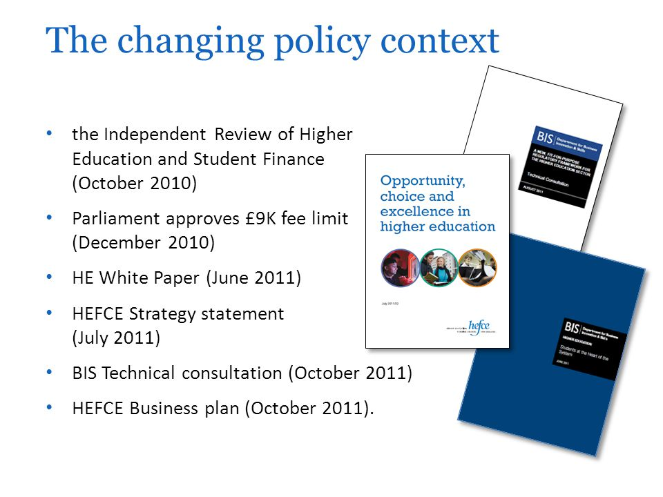 the Independent Review of Higher Education and Student Finance (October 2010) Parliament approves £9K fee limit (December 2010) HE White Paper (June 2011) HEFCE Strategy statement (July 2011) BIS Technical consultation (October 2011) HEFCE Business plan (October 2011).